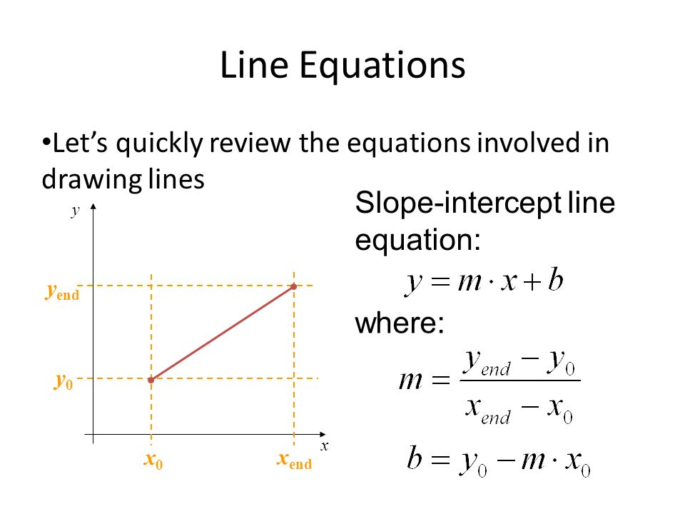 Line Equations Lets quickly review the equations involved in drawing lines x y y0y0 y end x end x0x0 Slope-intercept line equation: where: