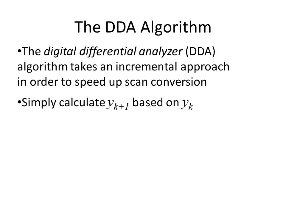 The DDA Algorithm The digital differential analyzer (DDA) algorithm takes an incremental approach in order to speed up scan conversion Simply calculat