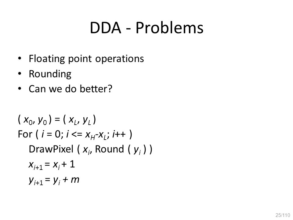 DDA - Problems Floating point operations Rounding Can we do better? ( x 0, y 0 ) = ( x L, y L ) For ( i = 0; i <= x H -x L ; i++ ) DrawPixel ( x i, Ro
