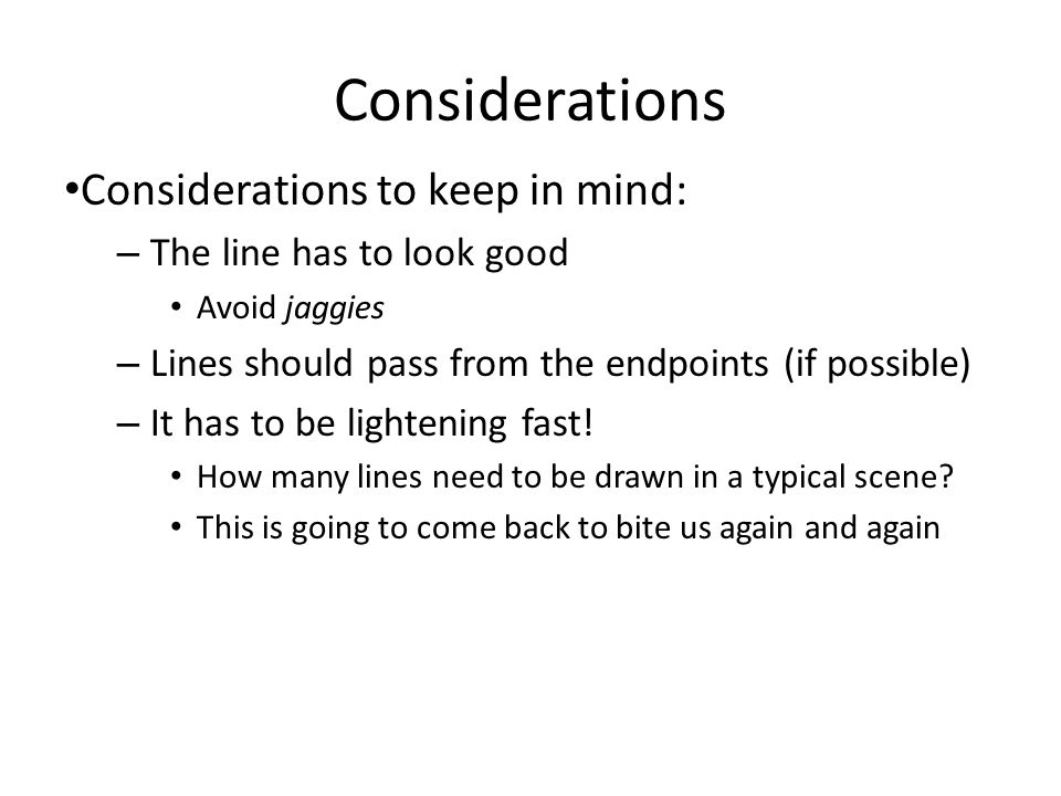 Considerations Considerations to keep in mind: – The line has to look good Avoid jaggies – Lines should pass from the endpoints (if possible) – It has