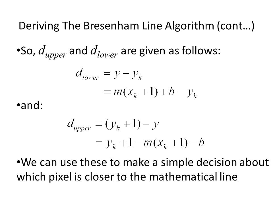 Deriving The Bresenham Line Algorithm (cont…) So, d upper and d lower are given as follows: and: We can use these to make a simple decision about whic