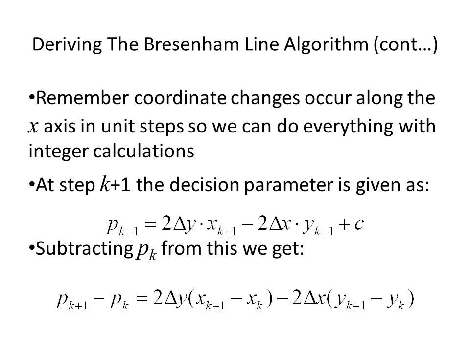 Deriving The Bresenham Line Algorithm (cont…) Remember coordinate changes occur along the x axis in unit steps so we can do everything with integer ca
