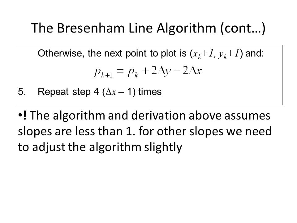 The Bresenham Line Algorithm (cont…) ! The algorithm and derivation above assumes slopes are less than 1. for other slopes we need to adjust the algor