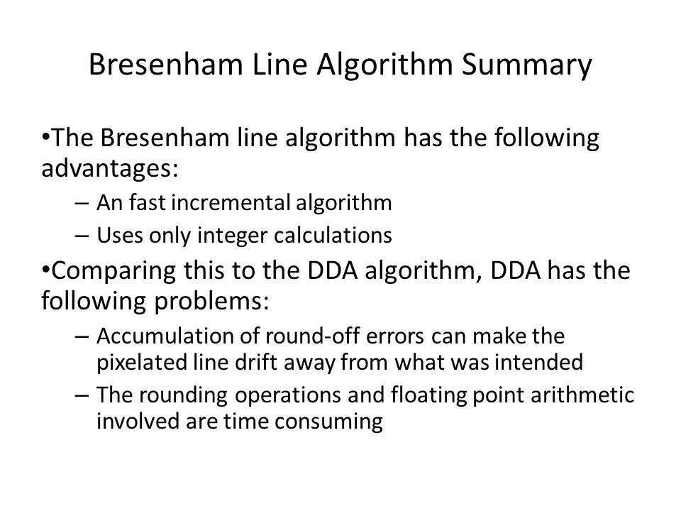 Bresenham Line Algorithm Summary The Bresenham line algorithm has the following advantages: – An fast incremental algorithm – Uses only integer calcul
