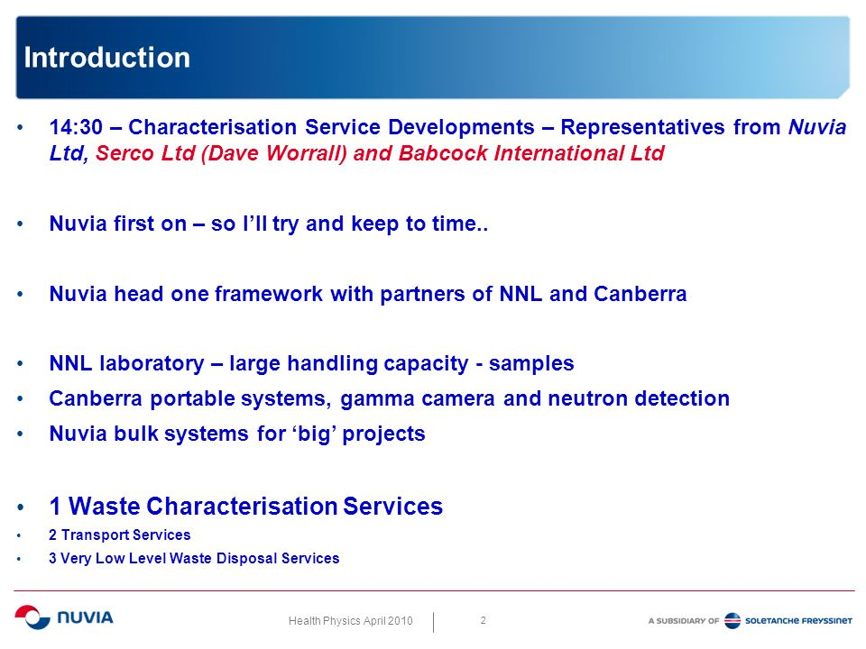 Health Physics April 2010 3 Nuvia Framework The existing capabilities – of NNL lab – and Canberra Instruments – equipment and service supply - are pretty well known As are those of Nuvia who generally use characterisation in support of big engineering remediation projects – so Ive concentrated on what is new and what has been done under this framework contract Put another way seeing I have limited time Ive just done a few slides on some of the newer capabilities rather than the baseload capabilities I suppose it is worth mentioning that because of the nature of the industry in some of the more interesting and progressive areas there is some competition in newer technologies – as there should be.