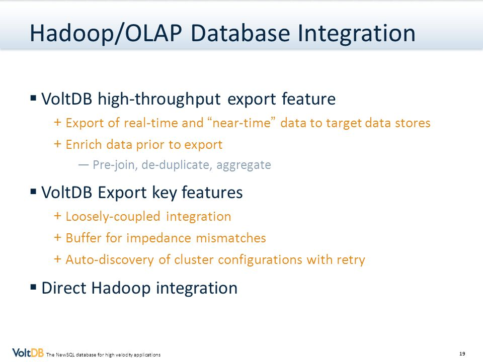 19 The NewSQL database for high velocity applications Hadoop/OLAP Database Integration VoltDB high-throughput export feature + Export of real-time and