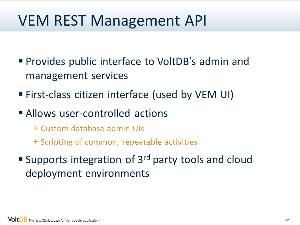 22 The NewSQL database for high velocity applications VEM REST Management API Provides public interface to VoltDBs admin and management services First