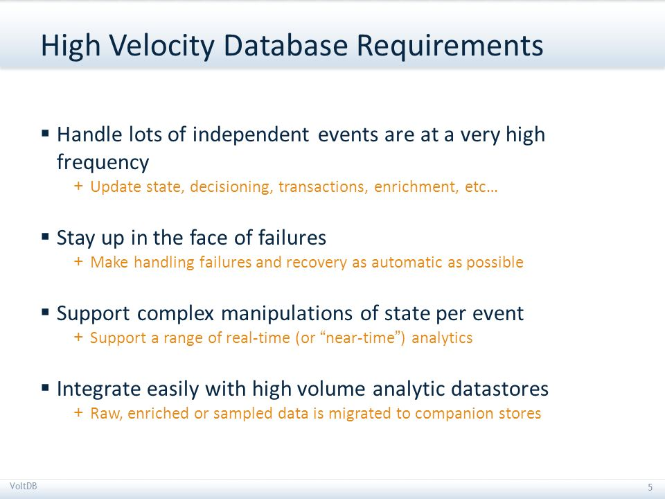5 The NewSQL database for high velocity applications 5 VoltDB 5 High Velocity Database Requirements Handle lots of independent events are at a very hi