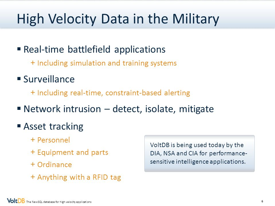 6 The NewSQL database for high velocity applications High Velocity Data in the Military Real-time battlefield applications + Including simulation and