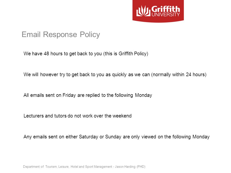 Email Response Policy We have 48 hours to get back to you (this is Griffith Policy) We will however try to get back to you as quickly as we can (norma