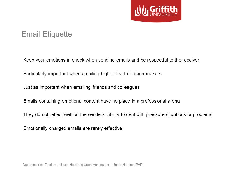 Email Etiquette Keep your emotions in check when sending emails and be respectful to the receiver Particularly important when emailing higher-level de