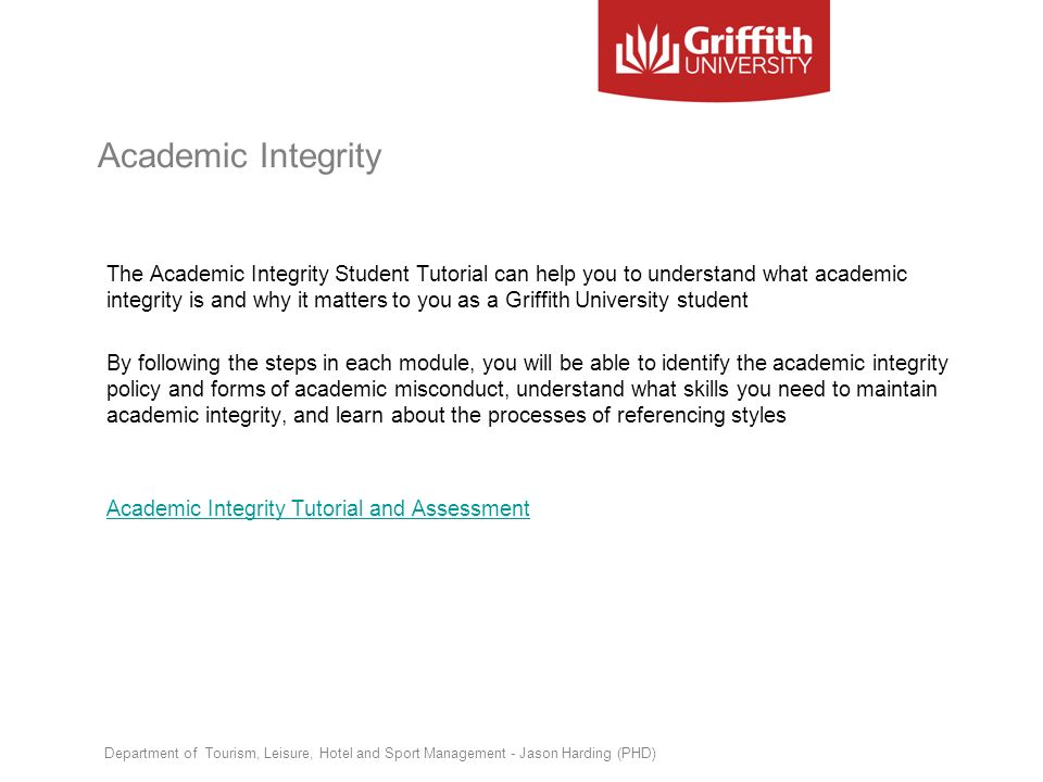 Academic Integrity The Academic Integrity Student Tutorial can help you to understand what academic integrity is and why it matters to you as a Griffi