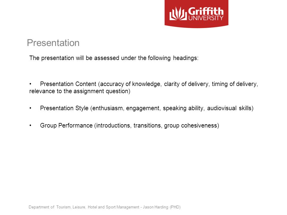 Presentation The presentation will be assessed under the following headings: Presentation Content (accuracy of knowledge, clarity of delivery, timing
