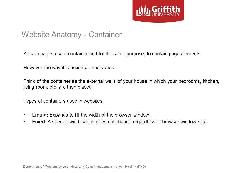 Website Anatomy - Container All web pages use a container and for the same purpose; to contain page elements However the way it is accomplished varies