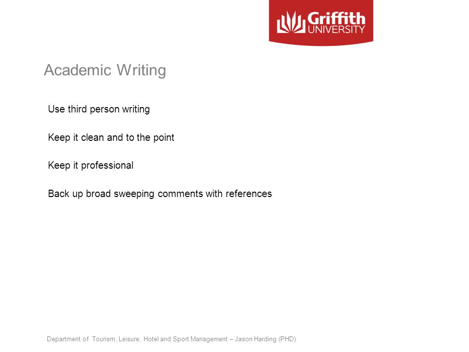 Academic Writing Use third person writing Keep it clean and to the point Keep it professional Back up broad sweeping comments with references Departme