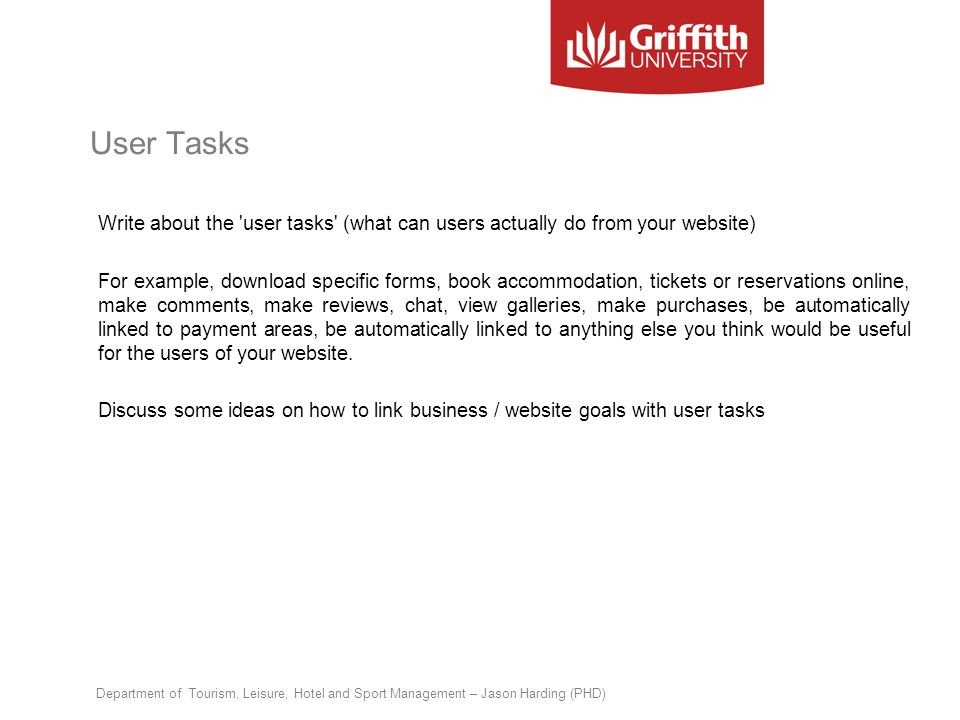 User Tasks Write about the 'user tasks' (what can users actually do from your website) For example, download specific forms, book accommodation, ticke