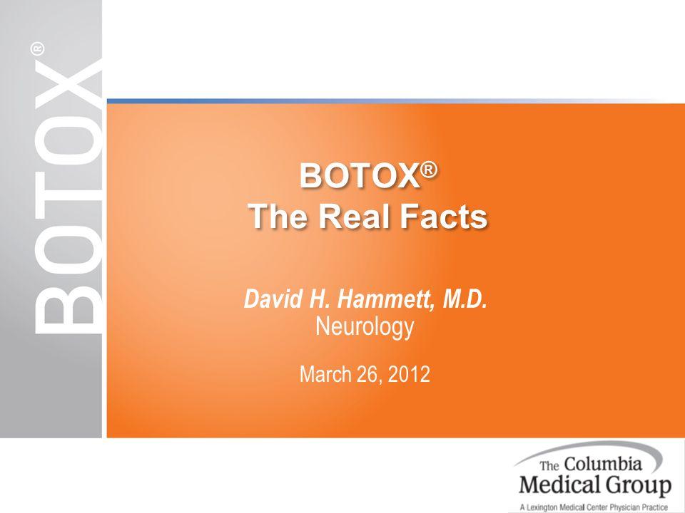 BOTOX ® The Real Facts David H. Hammett, M.D. Neurology March 26, 2012
