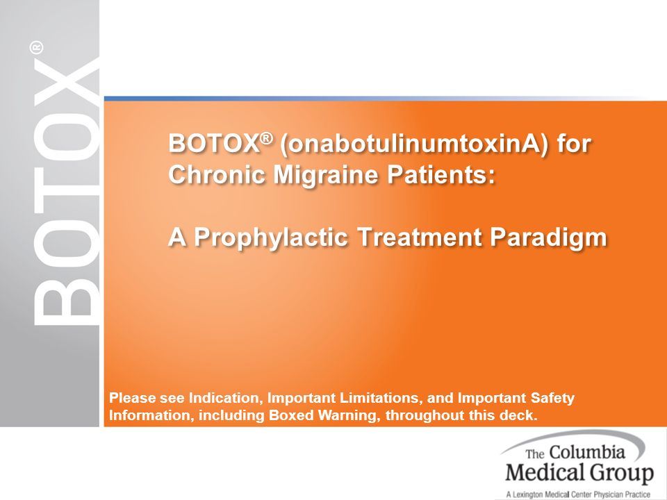 BOTOX ® (onabotulinumtoxinA) for Chronic Migraine Patients: A Prophylactic Treatment Paradigm Please see Indication, Important Limitations, and Import