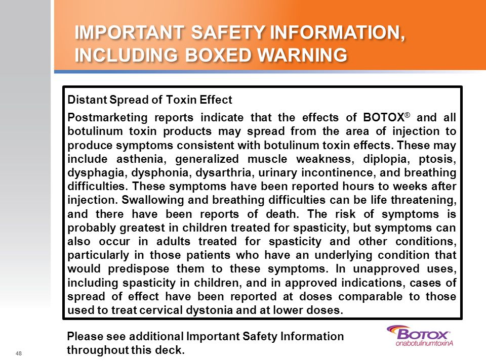 IMPORTANT SAFETY INFORMATION, INCLUDING BOXED WARNING Distant Spread of Toxin Effect Postmarketing reports indicate that the effects of BOTOX ® and al