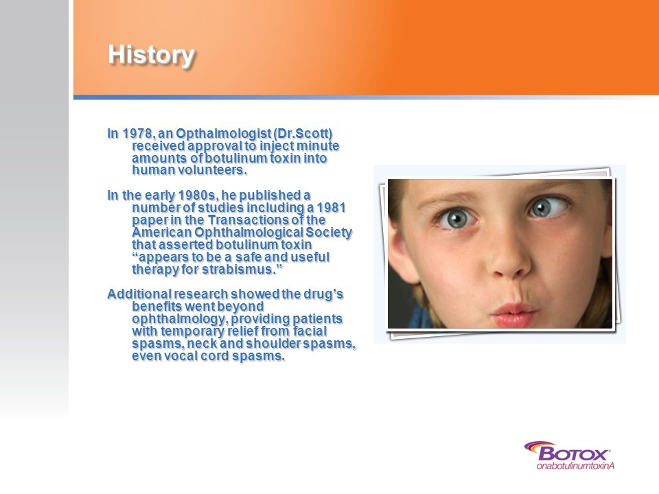 History In 1978, an Opthalmologist (Dr.Scott) received approval to inject minute amounts of botulinum toxin into human volunteers. In the early 1980s,
