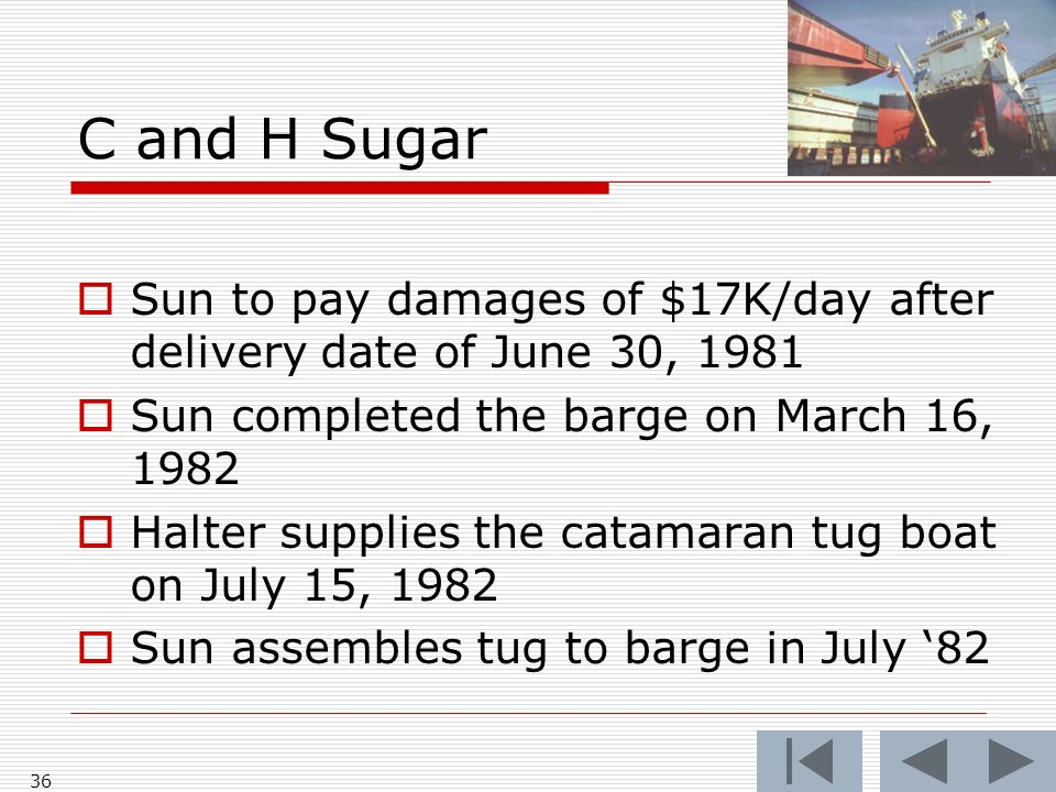 C and H Sugar Sun to pay damages of $17K/day after delivery date of June 30, 1981 Sun completed the barge on March 16, 1982 Halter supplies the catamaran tug boat on July 15, 1982 Sun assembles tug to barge in July 82 36