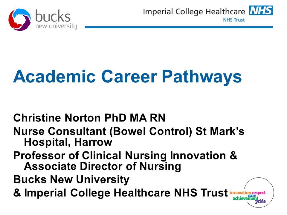 Academic Career Pathways Christine Norton PhD MA RN Nurse Consultant (Bowel Control) St Marks Hospital, Harrow Professor of Clinical Nursing Innovatio