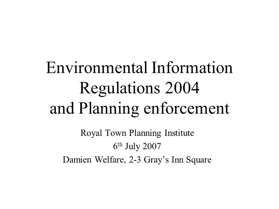 Environmental Information Regulations 2004 and Planning enforcement Royal Town Planning Institute 6 th July 2007 Damien Welfare, 2-3 Grays Inn Square