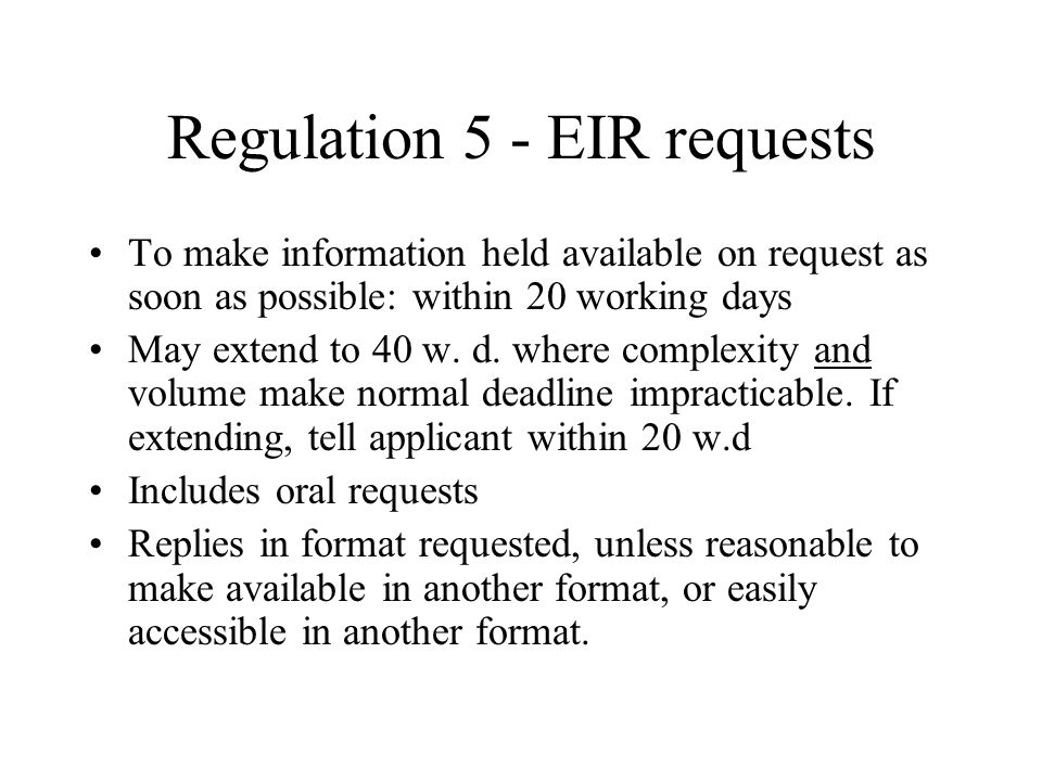 Regulation 5 - EIR requests To make information held available on request as soon as possible: within 20 working days May extend to 40 w.