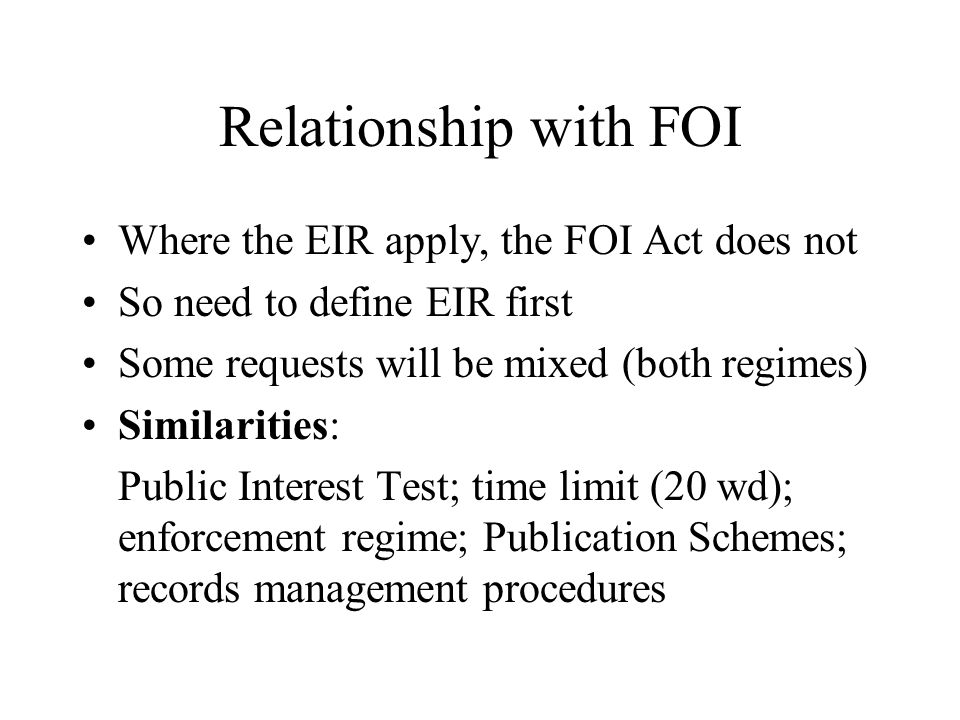 Relationship with FOI Where the EIR apply, the FOI Act does not So need to define EIR first Some requests will be mixed (both regimes) Similarities: Public Interest Test; time limit (20 wd); enforcement regime; Publication Schemes; records management procedures