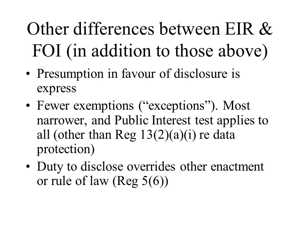 Other differences between EIR & FOI (in addition to those above) Presumption in favour of disclosure is express Fewer exemptions (exceptions).
