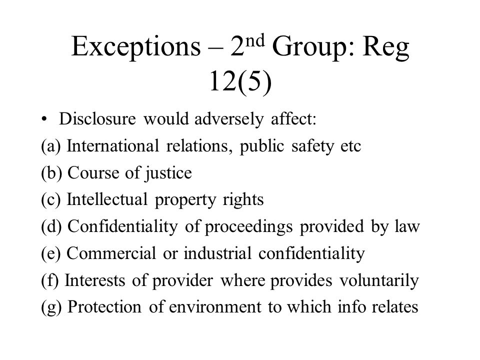 Exceptions – 2 nd Group: Reg 12(5) Disclosure would adversely affect: (a) International relations, public safety etc (b) Course of justice (c) Intellectual property rights (d) Confidentiality of proceedings provided by law (e) Commercial or industrial confidentiality (f) Interests of provider where provides voluntarily (g) Protection of environment to which info relates