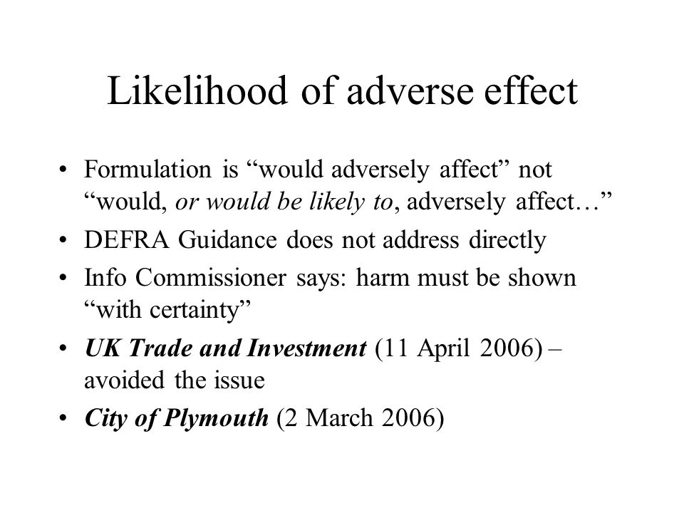Likelihood of adverse effect Formulation is would adversely affect not would, or would be likely to, adversely affect… DEFRA Guidance does not address directly Info Commissioner says: harm must be shown with certainty UK Trade and Investment (11 April 2006) – avoided the issue City of Plymouth (2 March 2006)
