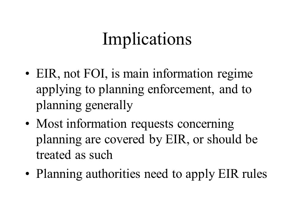 Implications EIR, not FOI, is main information regime applying to planning enforcement, and to planning generally Most information requests concerning planning are covered by EIR, or should be treated as such Planning authorities need to apply EIR rules