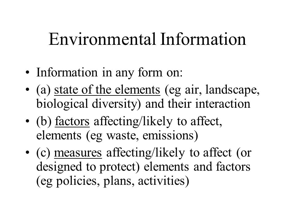 Environmental Information Information in any form on: (a) state of the elements (eg air, landscape, biological diversity) and their interaction (b) factors affecting/likely to affect, elements (eg waste, emissions) (c) measures affecting/likely to affect (or designed to protect) elements and factors (eg policies, plans, activities)