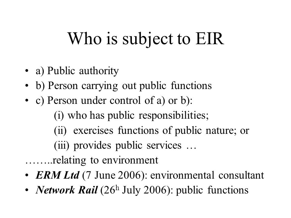 Who is subject to EIR a) Public authority b) Person carrying out public functions c) Person under control of a) or b): (i) who has public responsibilities; (ii) exercises functions of public nature; or (iii) provides public services … ……..relating to environment ERM Ltd (7 June 2006): environmental consultant Network Rail (26 h July 2006): public functions
