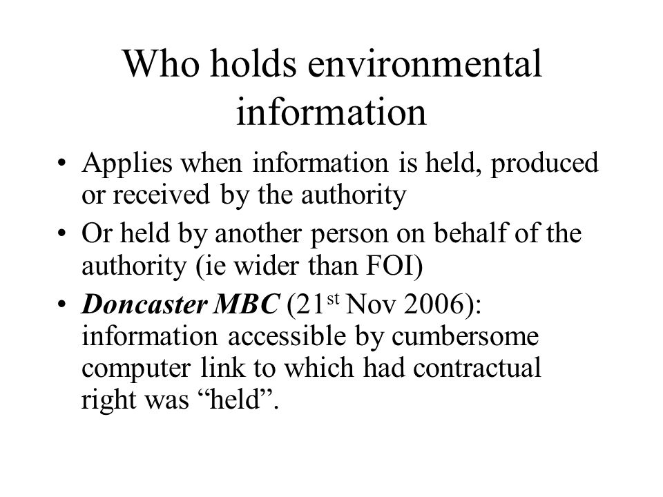 Who holds environmental information Applies when information is held, produced or received by the authority Or held by another person on behalf of the authority (ie wider than FOI) Doncaster MBC (21 st Nov 2006): information accessible by cumbersome computer link to which had contractual right was held.