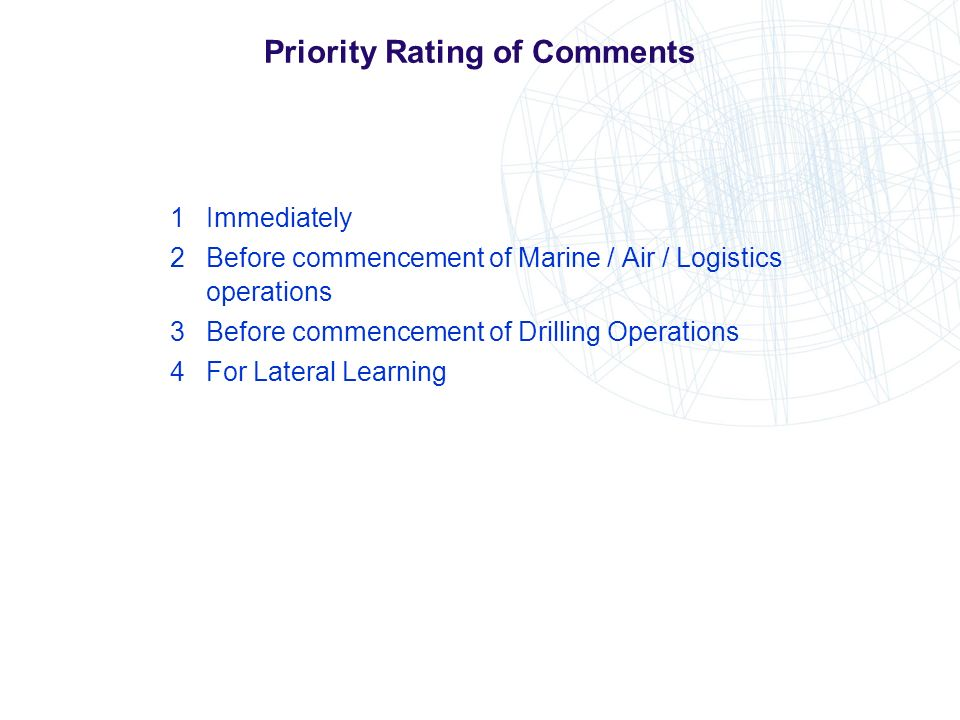 Priority Rating of Comments 1Immediately 2Before commencement of Marine / Air / Logistics operations 3Before commencement of Drilling Operations 4For