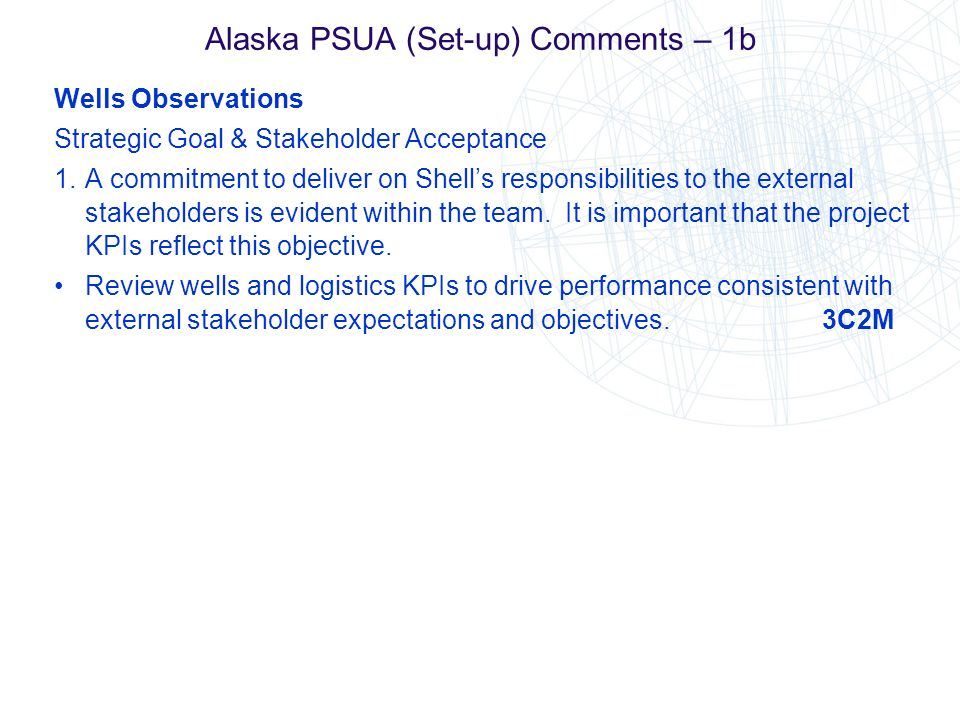 Alaska PSUA (Set-up) Comments – 1b Wells Observations Strategic Goal & Stakeholder Acceptance 1.A commitment to deliver on Shells responsibilities to