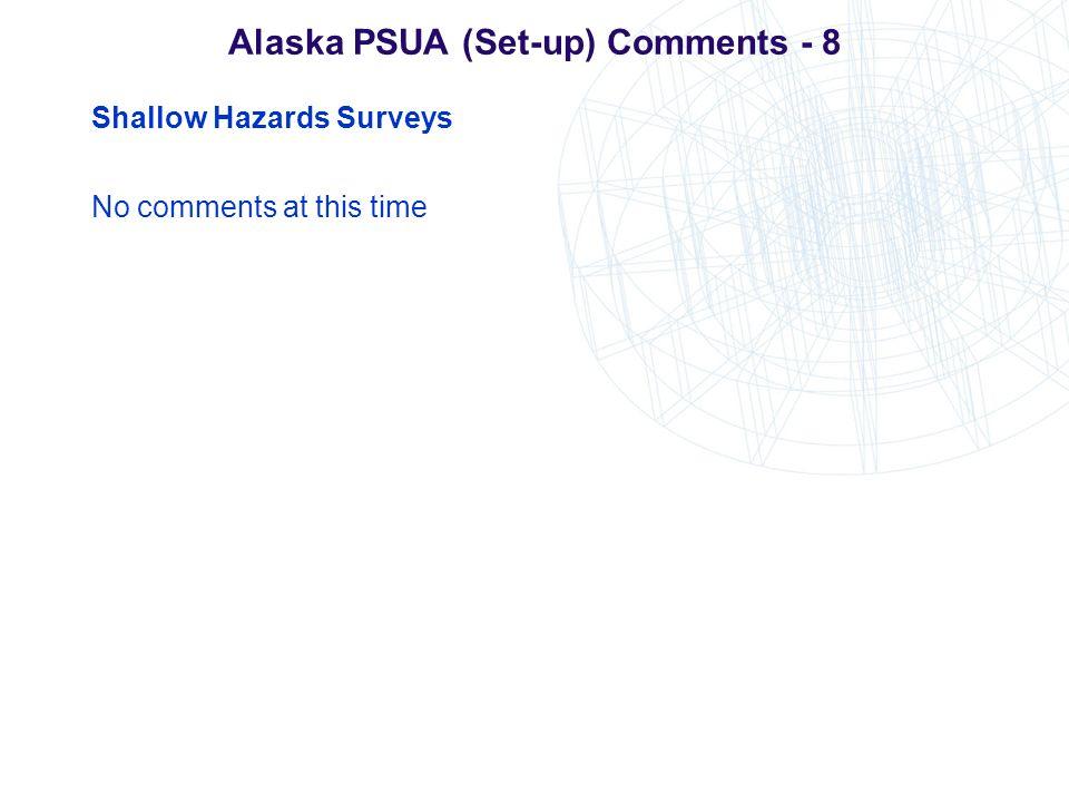 Alaska PSUA (Set-up) Comments - 8 Shallow Hazards Surveys No comments at this time