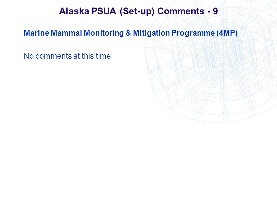 Alaska PSUA (Set-up) Comments - 9 Marine Mammal Monitoring & Mitigation Programme (4MP) No comments at this time