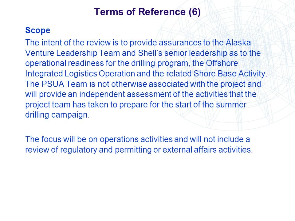 Terms of Reference (6) Scope The intent of the review is to provide assurances to the Alaska Venture Leadership Team and Shells senior leadership as t