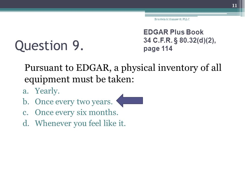 Question 9. Pursuant to EDGAR, a physical inventory of all equipment must be taken: a.Yearly. b.Once every two years. c.Once every six months. d.Whene