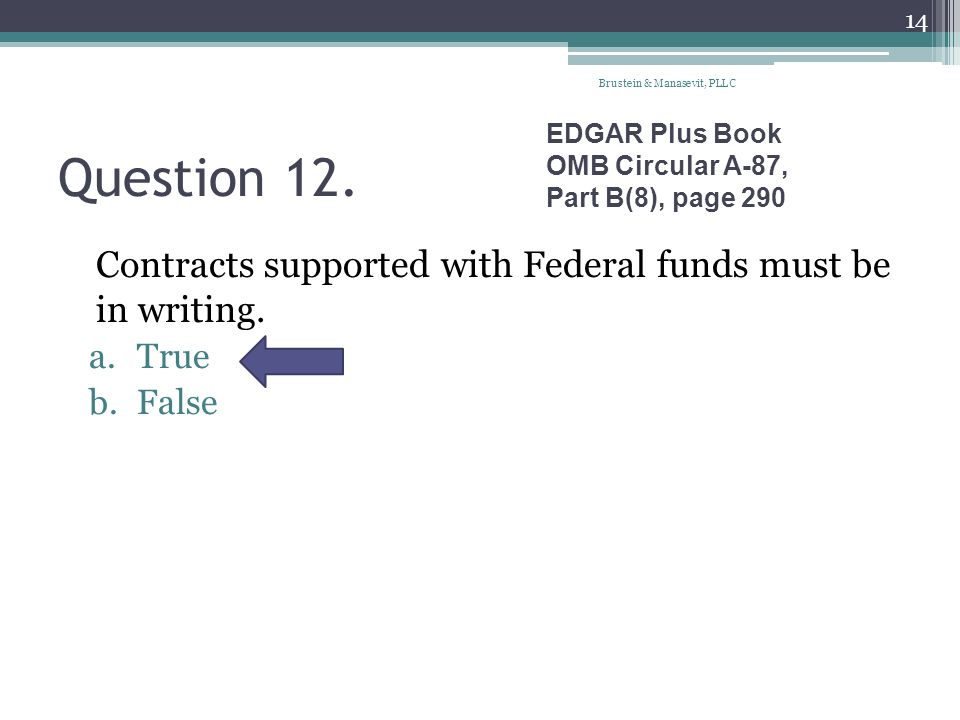 Question 12. Contracts supported with Federal funds must be in writing. a.True b.False EDGAR Plus Book OMB Circular A-87, Part B(8), page 290 Brustein