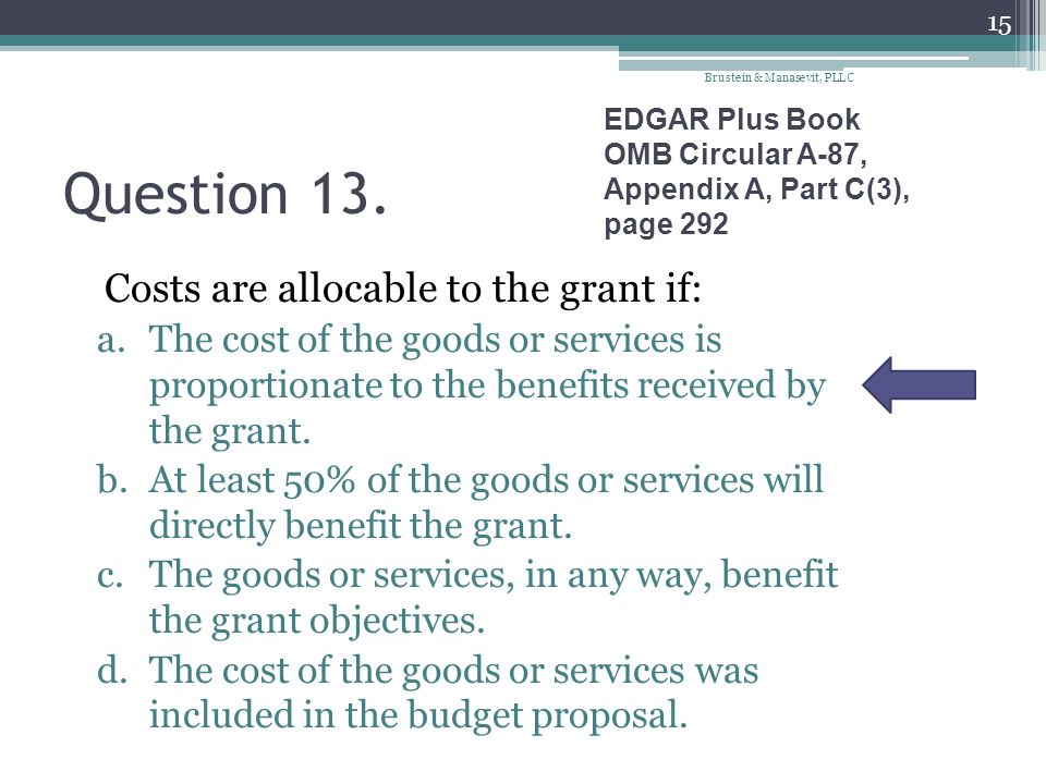 Question 13. Costs are allocable to the grant if: a.The cost of the goods or services is proportionate to the benefits received by the grant. b.At lea