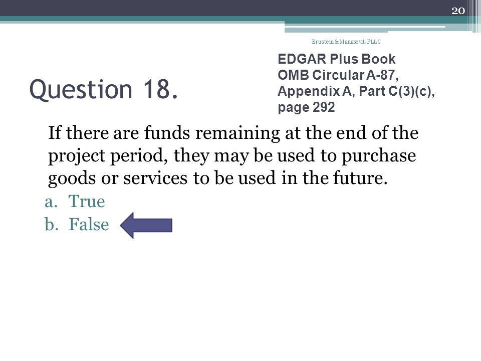 Question 18. If there are funds remaining at the end of the project period, they may be used to purchase goods or services to be used in the future. a