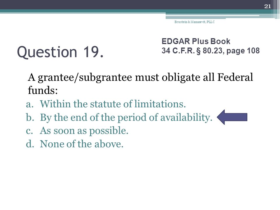Question 19. A grantee/subgrantee must obligate all Federal funds: a.Within the statute of limitations. b.By the end of the period of availability. c.