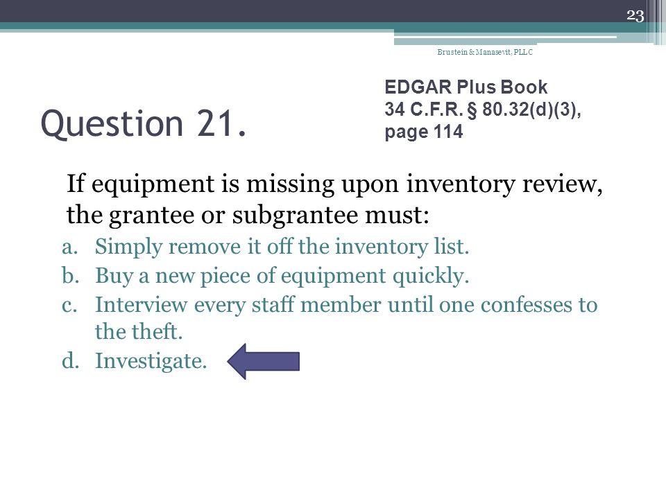 Question 21. If equipment is missing upon inventory review, the grantee or subgrantee must: a.Simply remove it off the inventory list. b.Buy a new pie