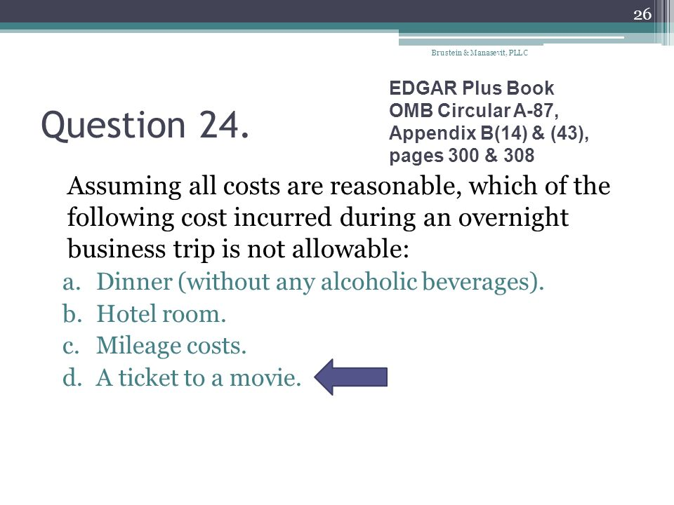 Question 24. Assuming all costs are reasonable, which of the following cost incurred during an overnight business trip is not allowable: a.Dinner (wit