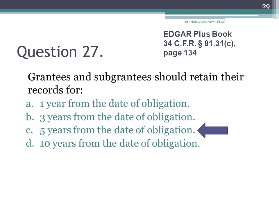 Question 27. Grantees and subgrantees should retain their records for: a.1 year from the date of obligation. b.3 years from the date of obligation. c.
