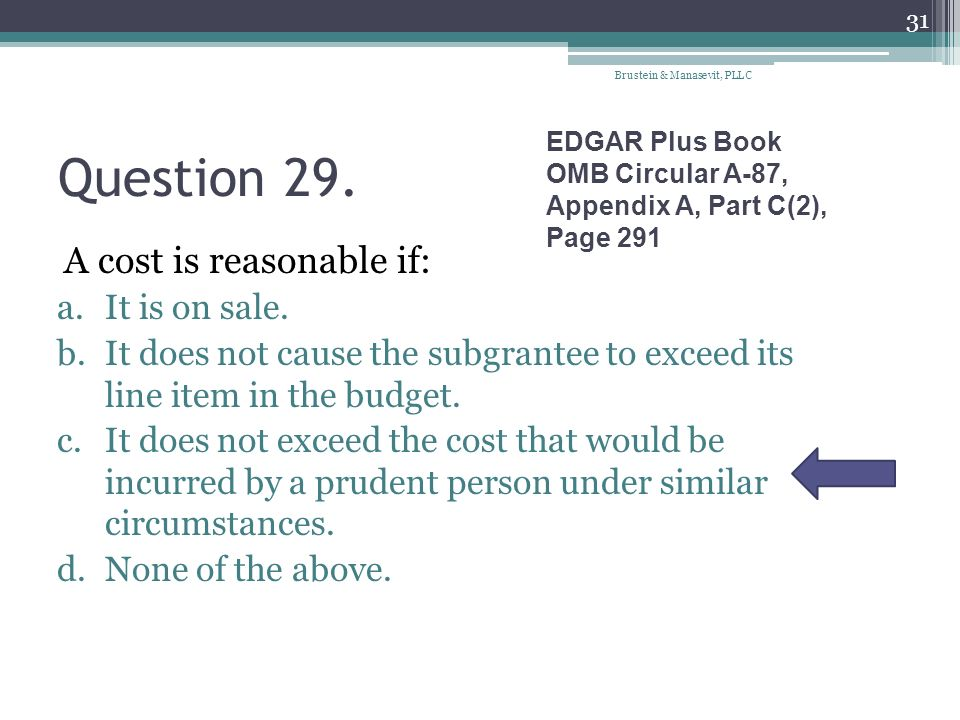 Question 29. A cost is reasonable if: a.It is on sale. b.It does not cause the subgrantee to exceed its line item in the budget. c.It does not exceed